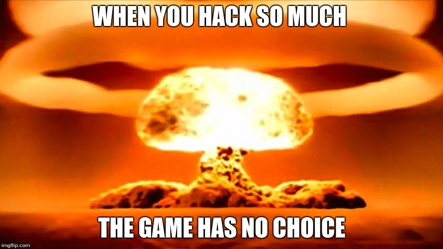 Nuke | WHEN YOU HACK SO MUCH THE GAME HAS NO CHOICE | image tagged in nuke | made w/ Imgflip meme maker
