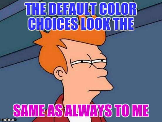 Futurama Fry Meme | THE DEFAULT COLOR CHOICES LOOK THE SAME AS ALWAYS TO ME | image tagged in memes,futurama fry | made w/ Imgflip meme maker