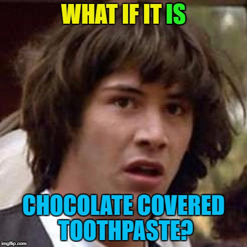 Conspiracy Keanu Meme | WHAT IF IT IS CHOCOLATE COVERED TOOTHPASTE? IS | image tagged in memes,conspiracy keanu | made w/ Imgflip meme maker