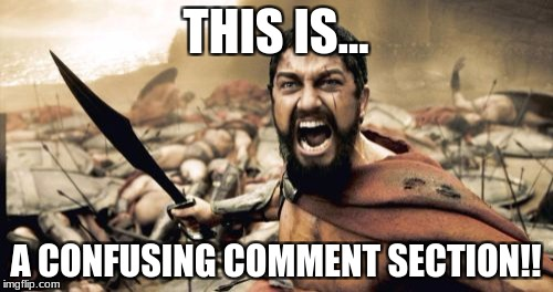 Sparta Leonidas Meme | THIS IS... A CONFUSING COMMENT SECTION!! | image tagged in memes,sparta leonidas | made w/ Imgflip meme maker