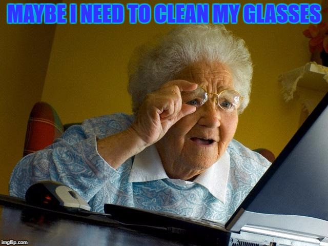 Grandma Finds The Internet Meme | MAYBE I NEED TO CLEAN MY GLASSES | image tagged in memes,grandma finds the internet | made w/ Imgflip meme maker