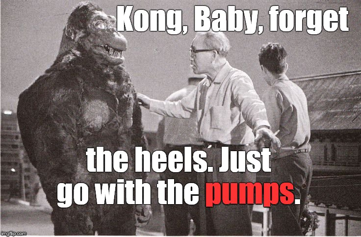There is such a thing as working to hard to sell a gag, trust me, okay? | Kong, Baby, forget the heels. Just go with the pumps. pumps | image tagged in kong with director,heels or pumps,just for fun,just say no,deplorable,douglie | made w/ Imgflip meme maker