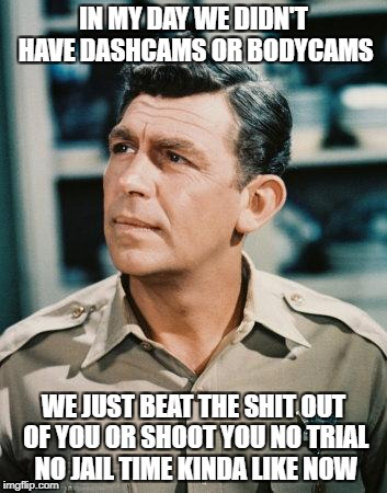 Good Cop Andy Griffith | IN MY DAY WE DIDN'T HAVE DASHCAMS OR BODYCAMS WE JUST BEAT THE SHIT OUT OF YOU OR SHOOT YOU NO TRIAL NO JAIL TIME KINDA LIKE NOW | image tagged in good cop andy griffith | made w/ Imgflip meme maker