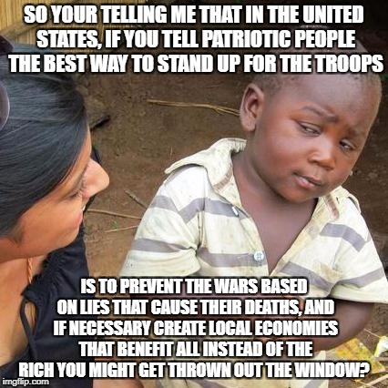 Third World Skeptical Kid Meme | SO YOUR TELLING ME THAT IN THE UNITED STATES, IF YOU TELL PATRIOTIC PEOPLE THE BEST WAY TO STAND UP FOR THE TROOPS IS TO PREVENT THE WARS BA | image tagged in memes,third world skeptical kid | made w/ Imgflip meme maker