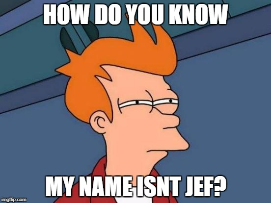 Futurama Fry Meme | HOW DO YOU KNOW MY NAME ISNT JEF? | image tagged in memes,futurama fry | made w/ Imgflip meme maker