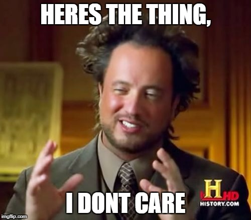Ancient Aliens Meme | HERES THE THING, I DONT CARE | image tagged in memes,ancient aliens | made w/ Imgflip meme maker