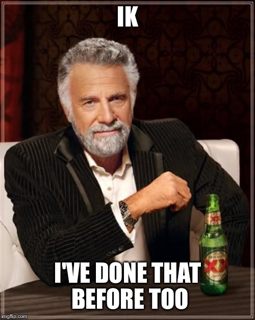 The Most Interesting Man In The World Meme | IK I'VE DONE THAT BEFORE TOO | image tagged in memes,the most interesting man in the world | made w/ Imgflip meme maker