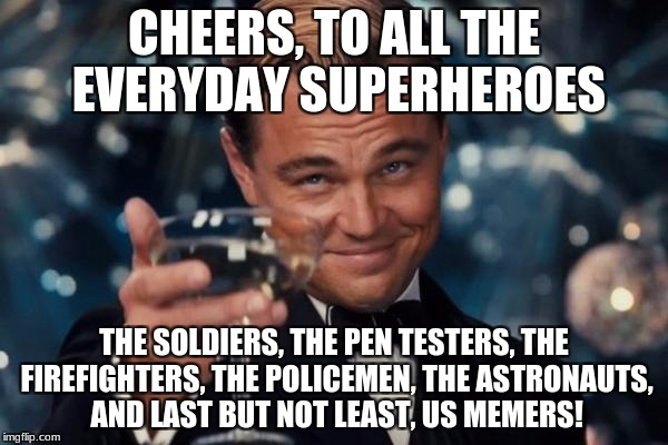 Leonardo Dicaprio Cheers Meme | CHEERS, TO ALL THE EVERYDAY SUPERHEROES THE SOLDIERS, THE PEN TESTERS, THE FIREFIGHTERS, THE POLICEMEN, THE ASTRONAUTS, AND LAST BUT NOT LEA | image tagged in memes,leonardo dicaprio cheers,heroes,superhero week | made w/ Imgflip meme maker