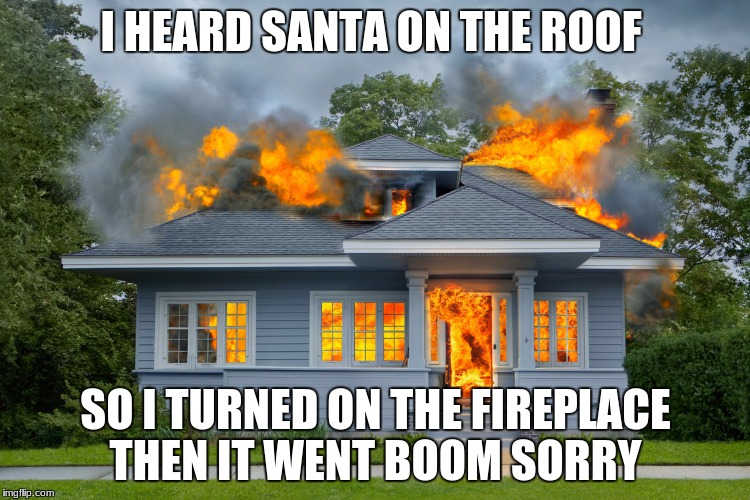 I HEARD SANTA ON THE ROOF SO I TURNED ON THE FIREPLACE THEN IT WENT BOOM SORRY | image tagged in house on fire | made w/ Imgflip meme maker