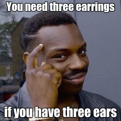 You need three earrings if you have three ears | made w/ Imgflip meme maker