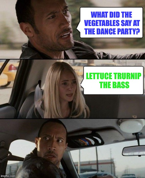 The Rock Driving Meme | WHAT DID THE VEGETABLES SAY AT THE DANCE PARTY? LETTUCE TRURNIP THE BASS | image tagged in memes,the rock driving | made w/ Imgflip meme maker