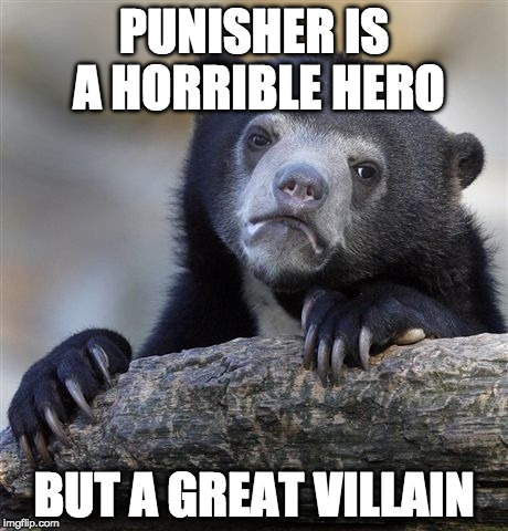 Heroes shouldn't kill but as a villain we can understand and even root for him on some levels.  | PUNISHER IS A HORRIBLE HERO BUT A GREAT VILLAIN | image tagged in memes,confession bear,punisher,superhero week,marvel,netflix | made w/ Imgflip meme maker