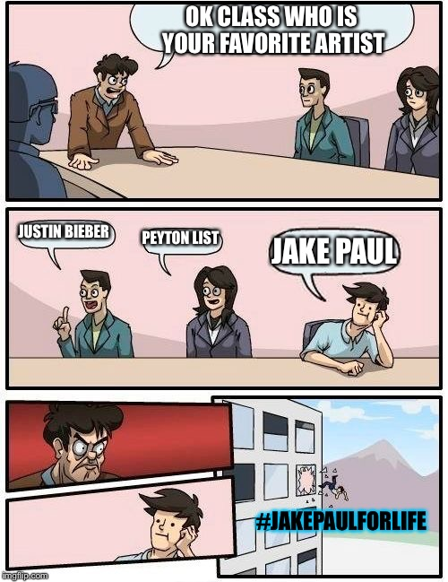 #JakePaulForyourLife | OK CLASS WHO IS YOUR FAVORITE ARTIST JUSTIN BIEBER PEYTON LIST JAKE PAUL #JAKEPAULFORLIFE | image tagged in memes | made w/ Imgflip meme maker
