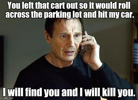 You left that cart out so it would roll across the parking lot and hit my car. I will find you and I will kill you. | made w/ Imgflip meme maker