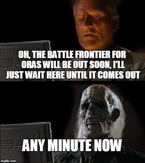Ill Just Wait Here Meme | OH, THE BATTLE FRONTIER FOR ORAS WILL BE OUT SOON, I'LL JUST WAIT HERE UNTIL IT COMES OUT ANY MINUTE NOW | image tagged in memes,ill just wait here | made w/ Imgflip meme maker