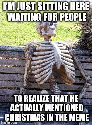 Waiting Skeleton Meme | I'M JUST SITTING HERE WAITING FOR PEOPLE TO REALIZE THAT HE ACTUALLY MENTIONED CHRISTMAS IN THE MEME | image tagged in memes,waiting skeleton | made w/ Imgflip meme maker