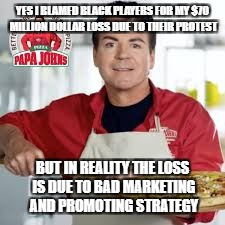 YES I BLAMED BLACK PLAYERS FOR MY $70 MILLION DOLLAR LOSS DUE TO THEIR PROTEST BUT IN REALITY THE LOSS IS DUE TO BAD MARKETING AND PROMOTING | image tagged in papa johns | made w/ Imgflip meme maker