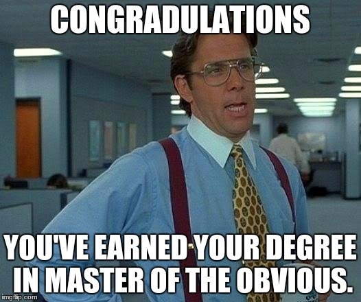 That Would Be Great Meme | CONGRADULATIONS YOU'VE EARNED YOUR DEGREE IN MASTER OF THE OBVIOUS. | image tagged in memes,that would be great | made w/ Imgflip meme maker