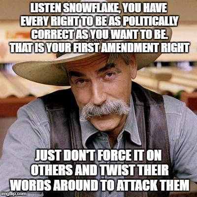 SARCASM COWBOY |  LISTEN SNOWFLAKE, YOU HAVE EVERY RIGHT TO BE AS POLITICALLY CORRECT AS YOU WANT TO BE. THAT IS YOUR FIRST AMENDMENT RIGHT; JUST DON'T FORCE IT ON OTHERS AND TWIST THEIR WORDS AROUND TO ATTACK THEM | image tagged in sarcasm cowboy,snowflakes,liberals,political correctness,offended,words that offend liberals | made w/ Imgflip meme maker