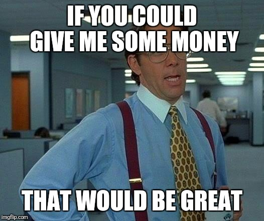 That Would Be Great Meme | IF YOU COULD GIVE ME SOME MONEY THAT WOULD BE GREAT | image tagged in memes,that would be great | made w/ Imgflip meme maker