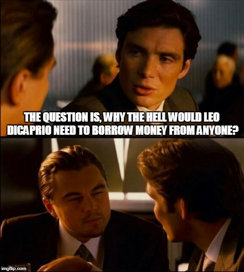 THE QUESTION IS, WHY THE HELL WOULD LEO DICAPRIO NEED TO BORROW MONEY FROM ANYONE? | made w/ Imgflip meme maker