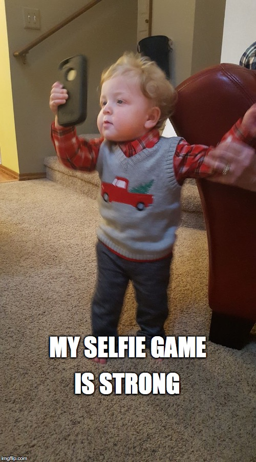 selfie time | MY SELFIE GAME IS STRONG | image tagged in selfie time | made w/ Imgflip meme maker