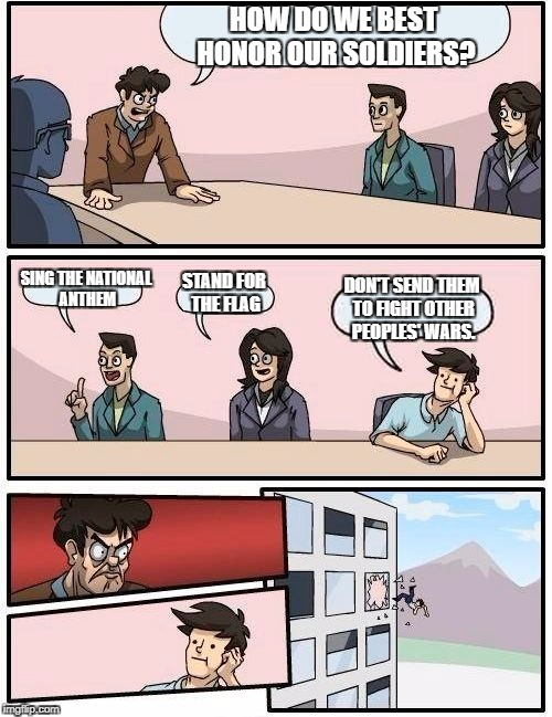 Boardroom Meeting Suggestion Meme | HOW DO WE BEST HONOR OUR SOLDIERS? SING THE NATIONAL ANTHEM STAND FOR THE FLAG DON'T SEND THEM TO FIGHT OTHER PEOPLES' WARS. | image tagged in memes,boardroom meeting suggestion | made w/ Imgflip meme maker