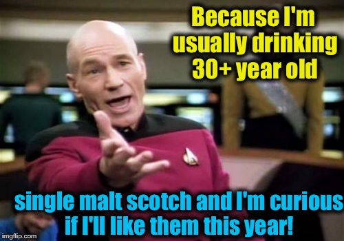 Picard Wtf Meme | Because I'm usually drinking 30+ year old single malt scotch and I'm curious if I'll like them this year! | image tagged in memes,picard wtf | made w/ Imgflip meme maker