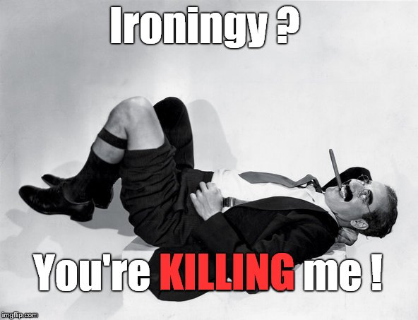 recumbent Groucho | Ironingy ? You're KILLING me ! KILLING | image tagged in recumbent groucho | made w/ Imgflip meme maker