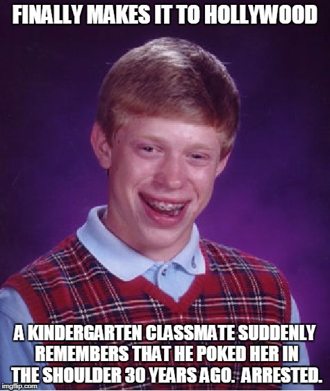 Bad Luck Brian Goes Hollywood | FINALLY MAKES IT TO HOLLYWOOD A KINDERGARTEN CLASSMATE SUDDENLY REMEMBERS THAT HE POKED HER IN THE SHOULDER 30 YEARS AGO.  ARRESTED. | image tagged in memes,bad luck brian,hollywood,weinstein | made w/ Imgflip meme maker