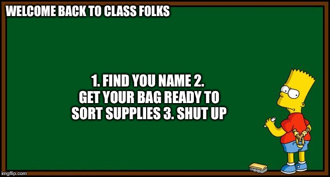 Bart Simpson - chalkboard | WELCOME BACK TO CLASS FOLKS 1. FIND YOU NAME2. GET YOUR BAG READY TO SORT SUPPLIES3. SHUT UP | image tagged in bart simpson - chalkboard | made w/ Imgflip meme maker
