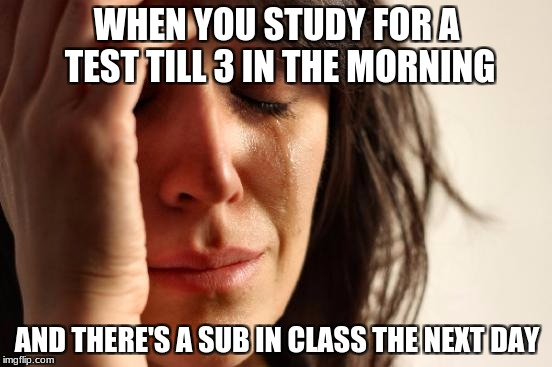 First World Problems Meme | WHEN YOU STUDY FOR A TEST TILL 3 IN THE MORNING AND THERE'S A SUB IN CLASS THE NEXT DAY | image tagged in memes,first world problems | made w/ Imgflip meme maker