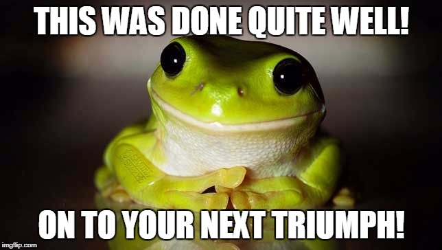 Teachers pet frog | THIS WAS DONE QUITE WELL! ON TO YOUR NEXT TRIUMPH! | image tagged in teachers pet frog | made w/ Imgflip meme maker