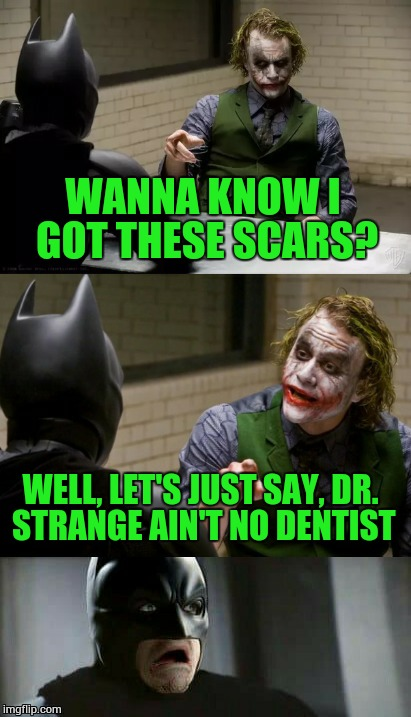 Wanna know how I got these scars?- Superhero Week, a Pipe_Picasso and Madolite event Nov 12-18th. | WANNA KNOW I GOT THESE SCARS? WELL, LET'S JUST SAY, DR. STRANGE AIN'T NO DENTIST | image tagged in how i got these scars,memes,superhero week,batman and the joker | made w/ Imgflip meme maker