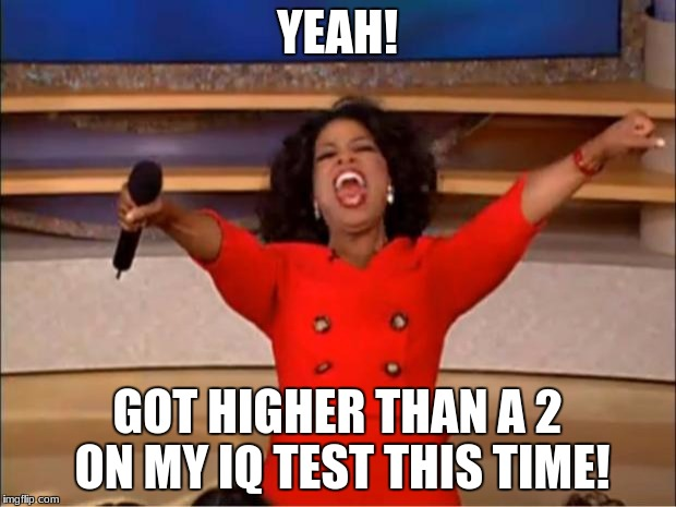 Oprah You Get A Meme | YEAH! GOT HIGHER THAN A 2 ON MY IQ TEST THIS TIME! | image tagged in memes,oprah you get a | made w/ Imgflip meme maker