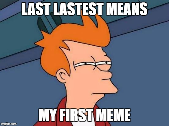 Futurama Fry Meme | LAST LASTEST MEANS MY FIRST MEME | image tagged in memes,futurama fry | made w/ Imgflip meme maker