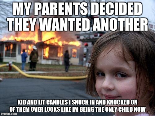 Disaster Girl Meme | MY PARENTS DECIDED THEY WANTED ANOTHER KID AND LIT CANDLES I SNUCK IN AND KNOCKED ON OF THEM OVER LOOKS LIKE IM BEING THE ONLY CHILD NOW | image tagged in memes,disaster girl | made w/ Imgflip meme maker