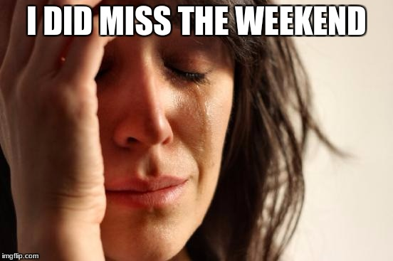 First World Problems Meme | I DID MISS THE WEEKEND | image tagged in memes,first world problems | made w/ Imgflip meme maker