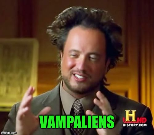VAMPALIENS | image tagged in memes,ancient aliens | made w/ Imgflip meme maker