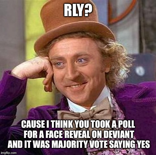 Creepy Condescending Wonka Meme | RLY? CAUSE I THINK YOU TOOK A POLL FOR A FACE REVEAL ON DEVIANT AND IT WAS MAJORITY VOTE SAYING YES | image tagged in memes,creepy condescending wonka | made w/ Imgflip meme maker