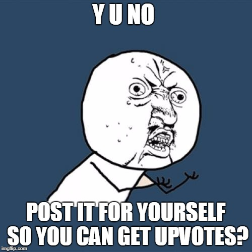Y U No Meme | Y U NO POST IT FOR YOURSELF SO YOU CAN GET UPVOTES? | image tagged in memes,y u no | made w/ Imgflip meme maker