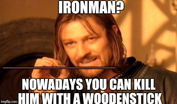 One Does Not Simply Meme | IRONMAN? NOWADAYS YOU CAN KILL HIM WITH A WOODENSTICK _____________ | image tagged in memes,one does not simply | made w/ Imgflip meme maker