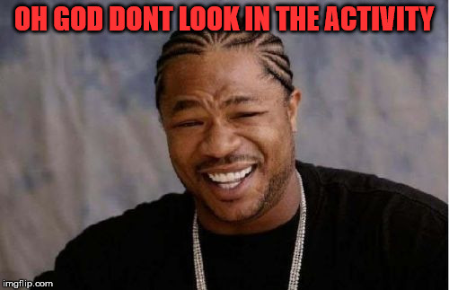 Yo Dawg Heard You Meme | OH GOD DONT LOOK IN THE ACTIVITY | image tagged in memes,yo dawg heard you | made w/ Imgflip meme maker