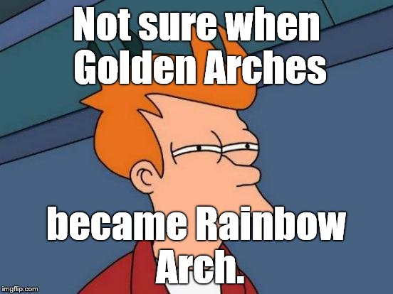 Futurama Fry Meme | Not sure when Golden Arches became Rainbow Arch. | image tagged in memes,futurama fry | made w/ Imgflip meme maker