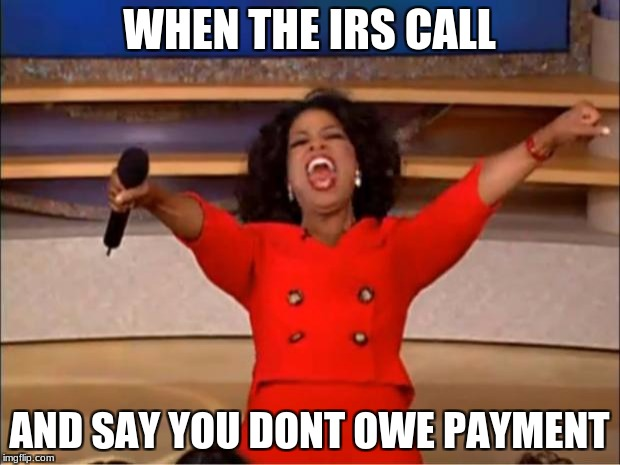 Oprah You Get A Meme | WHEN THE IRS CALL AND SAY YOU DONT OWE PAYMENT | image tagged in memes,oprah you get a | made w/ Imgflip meme maker