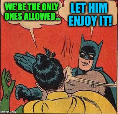 Batman Slapping Robin Meme | WE'RE THE ONLY ONES ALLOWED... LET HIM ENJOY IT! | image tagged in memes,batman slapping robin | made w/ Imgflip meme maker