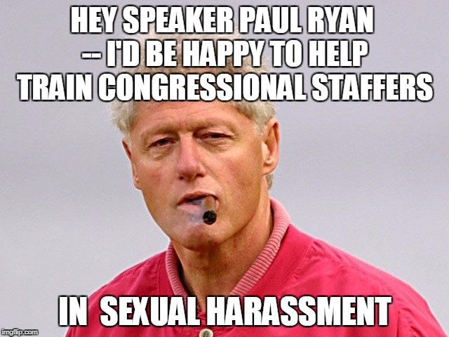 HEY SPEAKER PAUL RYAN -- I'D BE HAPPY TO HELP TRAIN CONGRESSIONAL STAFFERS IN  SEXUAL HARASSMENT | image tagged in bill clinton | made w/ Imgflip meme maker