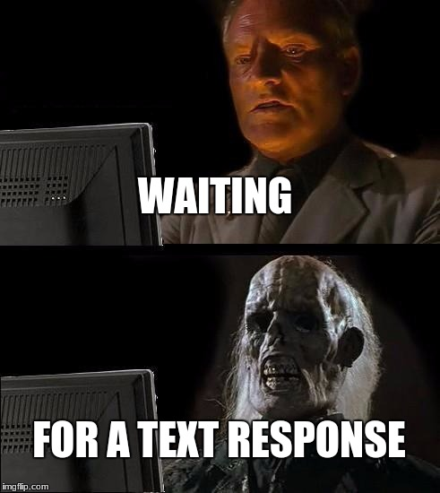 Ill Just Wait Here Meme | WAITING FOR A TEXT RESPONSE | image tagged in memes,ill just wait here | made w/ Imgflip meme maker