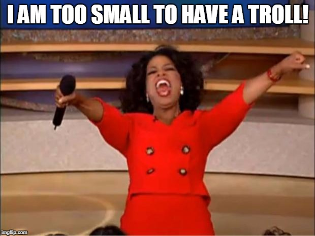 Oprah You Get A Meme | I AM TOO SMALL TO HAVE A TROLL! | image tagged in memes,oprah you get a | made w/ Imgflip meme maker
