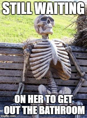 Waiting Skeleton Meme | STILL WAITING ON HER TO GET OUT THE BATHROOM | image tagged in memes,waiting skeleton | made w/ Imgflip meme maker